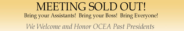 Meeting Sold Out! Bring your Assistant! Bring your Boss! Bring Everyone! We Welcome and Honor OCEA  Past Presidents!